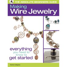 The Absolute Beginner's Guide: Making Wire Jewelry